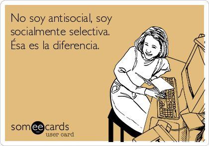 No soy antisocial, soy socialmente selectiva. Ésa es la diferencia. #frases