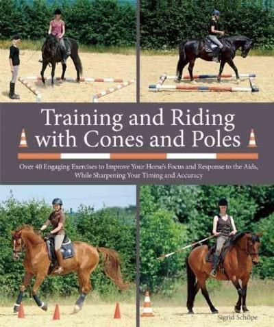 Training and Riding With Cones and Poles: Over 35 Engaging Exercises to Improve Your Horse's Focus and Response t...