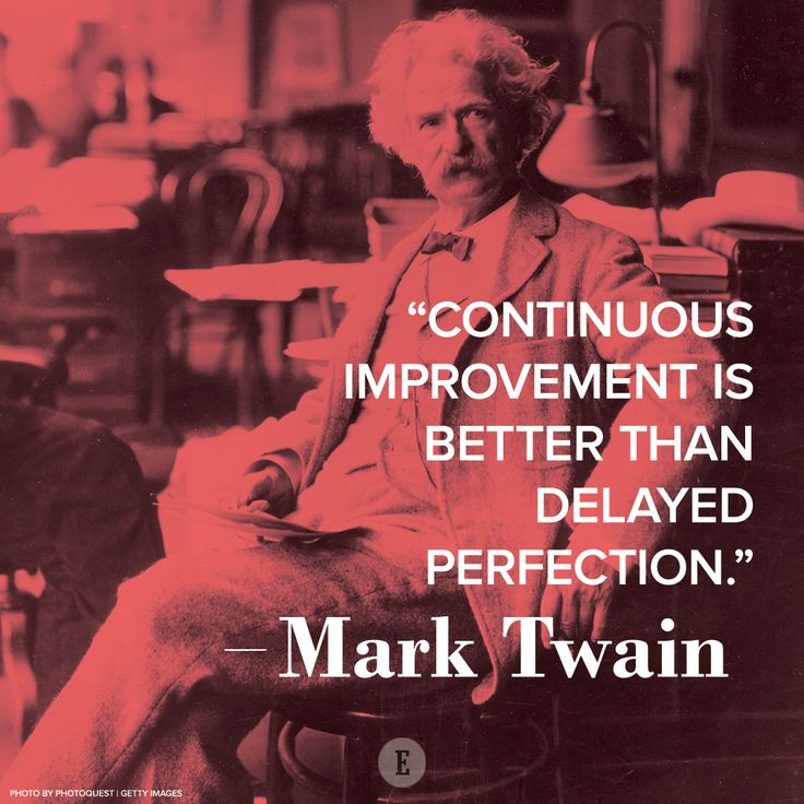 """""""Continuous improvement is better than delayed perfection."""" -- Mark Twain"""