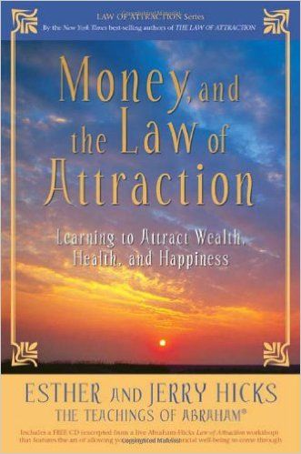 Money, and the Law of Attraction: Learning to Attract Wealth, Health, and Happiness by Esther and Jerry Hicks