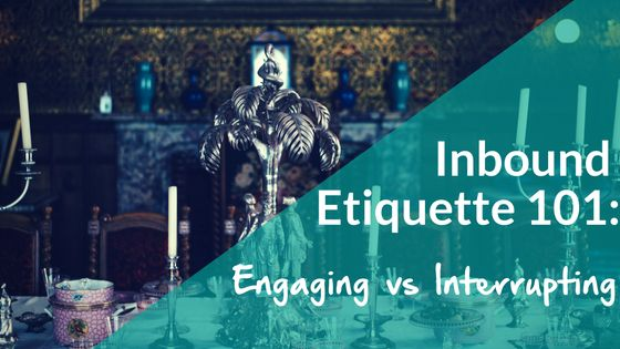 Inbound Etiquette 101: Engaging vs Interrupting. What happens when we lose focus on our primary goal as inbound marketers? In order to make sure we maintain our focus, let's take a crash course in inbound marketing etiquette. https://blog.smamarketing.net/inbound-etiquette-101-engaging-vs-interrupting
