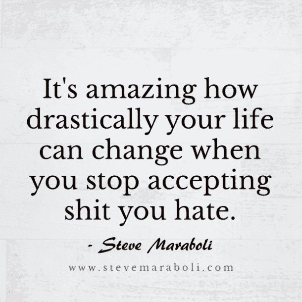 """""""It's amazing how drastically your life can change when you stop accepting shit you hate."""" — Steve Maraboli"""
