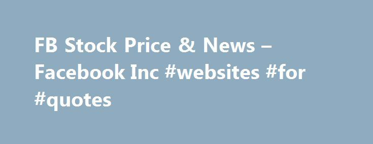FB Stock Price & News – Facebook Inc #websites #for #quotes http://quote.remmont.com/fb-stock-price-news-facebook-inc-websites-for-quotes/  Facebook Inc. Cl A FB (U.S. Nasdaq) P/E Ratio (TTM) The Price to Earnings (P/E) ratio, a key valuation measure, is calculated by dividing the stock's most recent closing price by the sum of the diluted earnings per share from continuing operations for the trailing 12 month period. Earnings Per Share (TTM) A company's net […]
