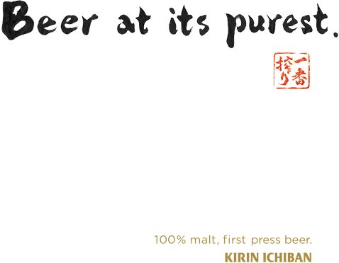 Beer at its purest. 100% malt, first press beer. KIRIN ICHIBAN.