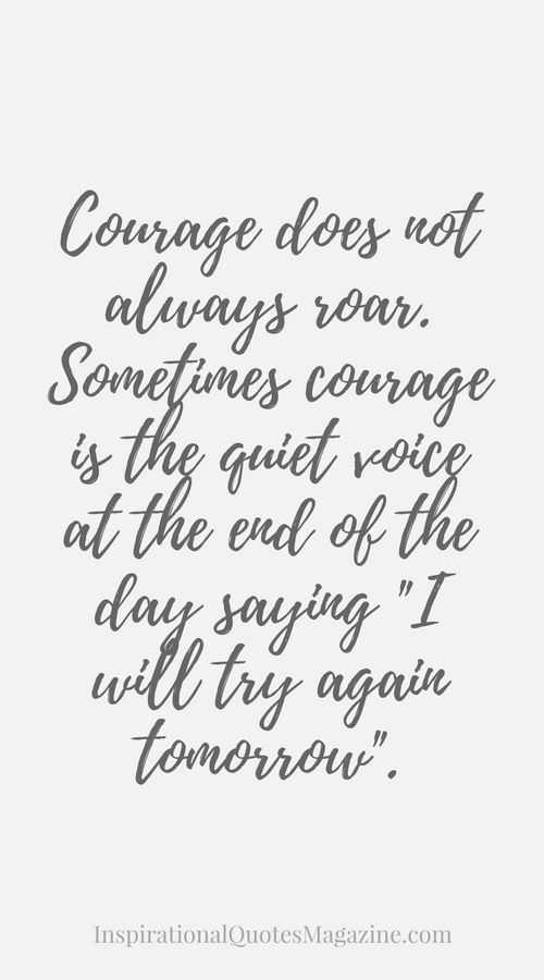 "Courage does not always roar. Sometimes courage is the quiet voice at the end of the day saying ""I will try again tomorrow"". Inspirational Quote about Strength"