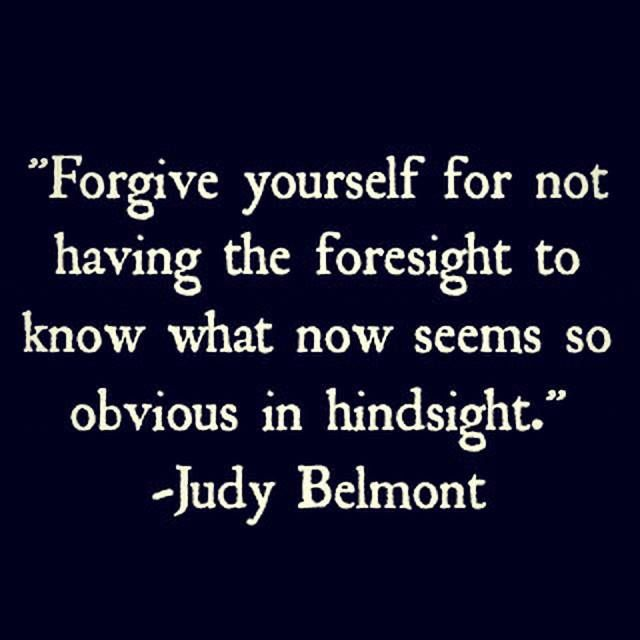 Forgive yourself for not having the foresight to know what now seems so obvious in hindsight - Judy Belmont Quote