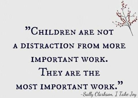 """""""Children are not a distraction from the most important work. They are the most important work."""""""