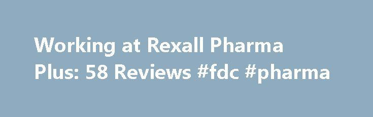 Working at Rexall Pharma Plus: 58 Reviews #fdc #pharma http://pharma.remmont.com/working-at-rexall-pharma-plus-58-reviews-fdc-pharma/  #rexall pharma plus # Rexall Pharma Plus Employee Reviews in Canada Fun and helthy environment to work in Key Holder/Supervisor (Current Employee) Orangeville, ON August 13, 2016 Over the years working at Rexall Pharma Plus I have learned many useful things in my everyday life as well as my work life. The two most valuable things I have learned are team work…