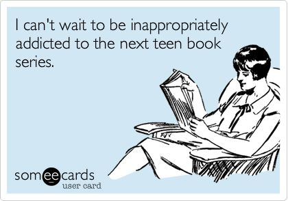 Funny Confession Ecard: I can't wait to be inappropriately addicted to the next teen book series.