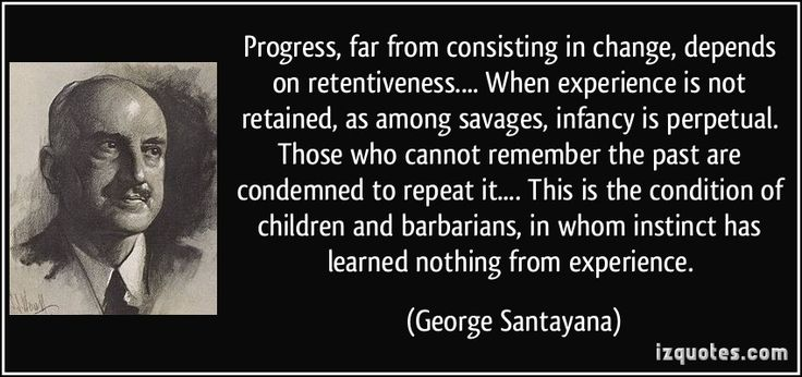 Progress, far from consisting in change, depends on retentiveness.... When experience is not retained, as among savages, infancy is perpetual. Those who cannot remember the past are condemned to repeat it.... This is the condition of children and barbarians, in whom instinct has learned nothing from experience. - George Santayana
