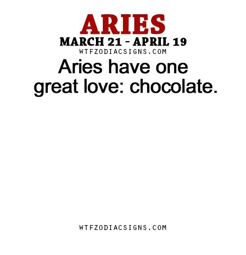 Aries have one great love: chocolate. - WTF Zodiac Signs Daily Horoscope!