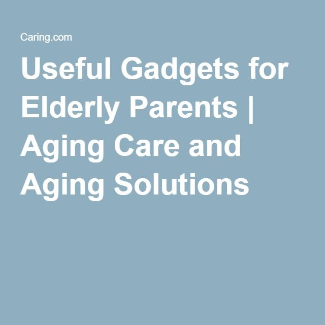 Useful Gadgets for Elderly Parents   Aging Care and Aging Solutions