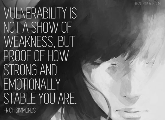 Positive quote: Vulnerability is not a show of weakness, but proof of how strong and emotionally stable you are.   www.HealthyPlace.com
