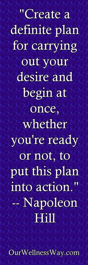"""Create a definite plan for carrying out your desire and begin at once, whether you're ready or not, to put this plan into action."" -- Napoleon Hill"
