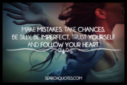 Life Is Short! Make Mistakes, Take Chances, Be Silly, Be