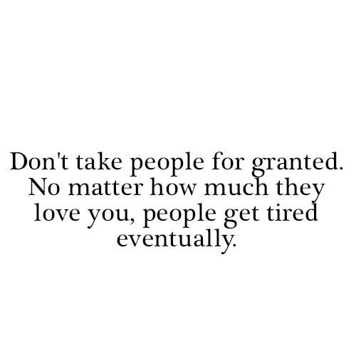 Dont-take-people-for-granted.-No-matter-how-much-they-love-you.jpg (500×500): Life Quotes, Truths Quotes, Quotes 3, Sayings Quotes, Some People, Quotes Sayings, Favorite Quotes, Quotabl Quotes, Inspiration Quotes