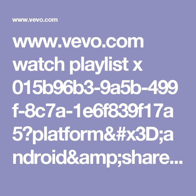www.vevo.com watch playlist x 015b96b3-9a5b-499f-8c7a-1e6f839f17a5?platform=android&share_location=feed