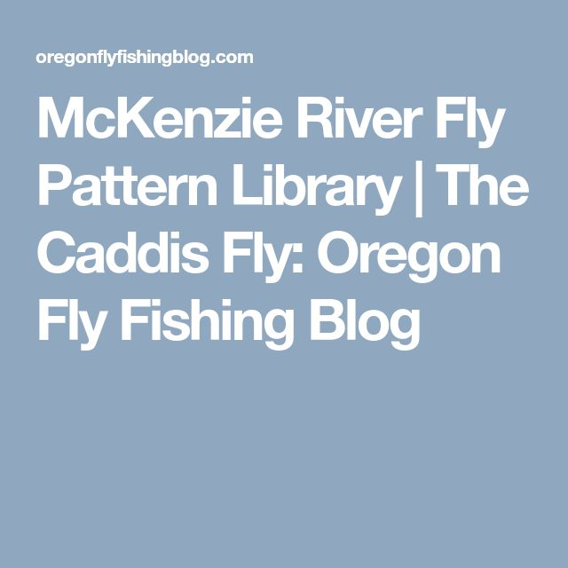 McKenzie River Fly Pattern Library | The Caddis Fly: Oregon Fly Fishing Blog
