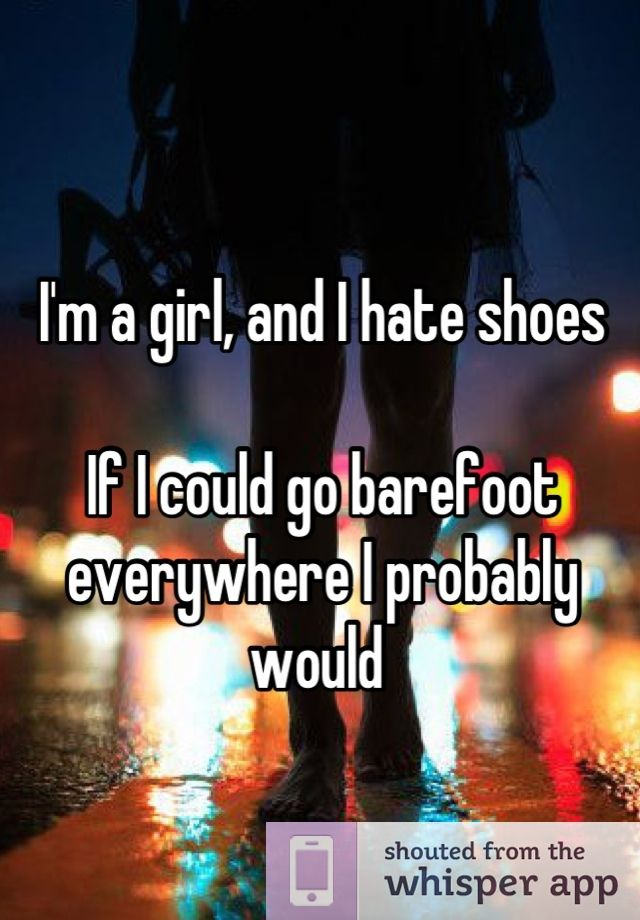Umm.. yeah..this is so totally me..I HATE wearing shoes