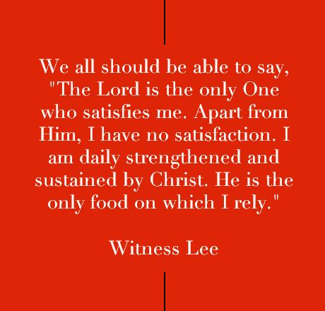 """We all should be able to say, """"The Lord is the only One who satisfies me. Apart from Him, I have no satisfaction. I am daily strengthened and sustained by Christ. He is the only food on which I rely."""" Quote from, Witness Lee, via, www.agodman.com"""