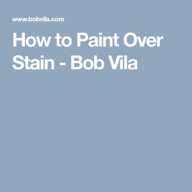 How to Paint Over Stain - Bob Vila
