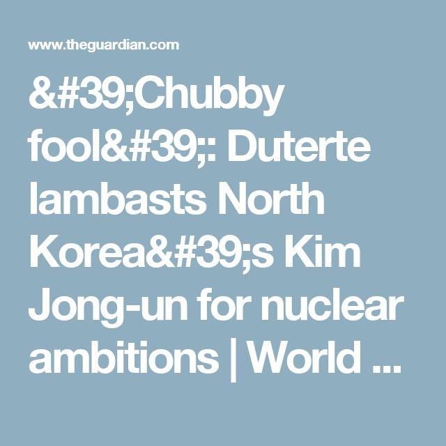 'Chubby fool': Duterte lambasts North Korea's Kim Jong-un for nuclear ambitions | World news | The Guardian