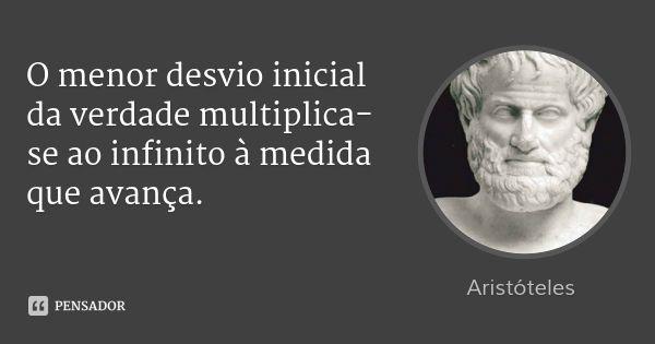 O menor desvio inicial da verdade multiplica-se ao infinito à medida que avança. — Aristóteles