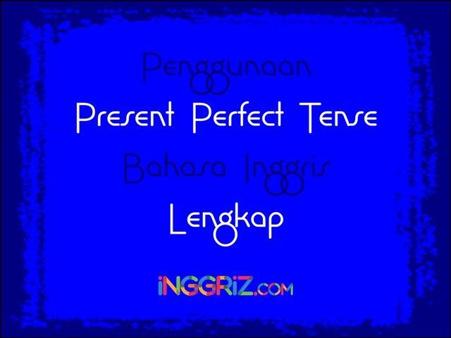 Penggunaan Present Perfect Tense Bahasa Inggris Lengkap