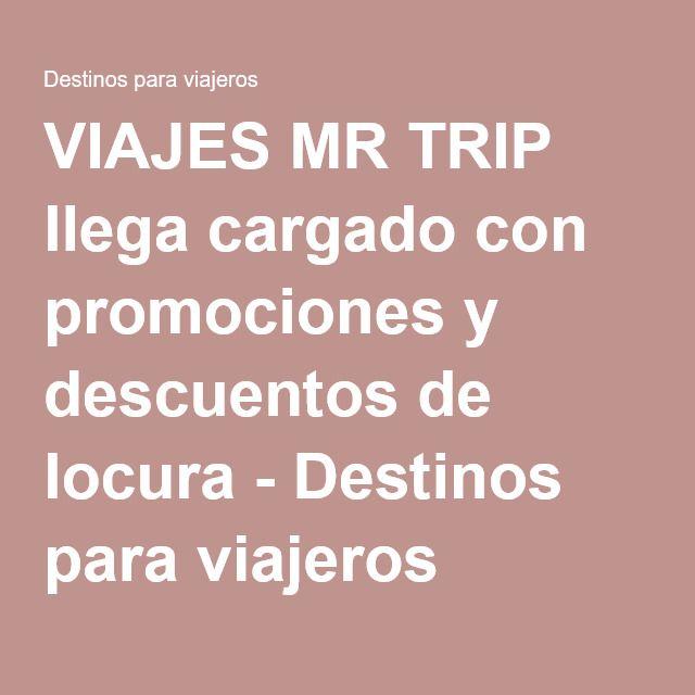 VIAJES MR TRIP llega cargado con promociones y descuentos de locura - Destinos para viajeros