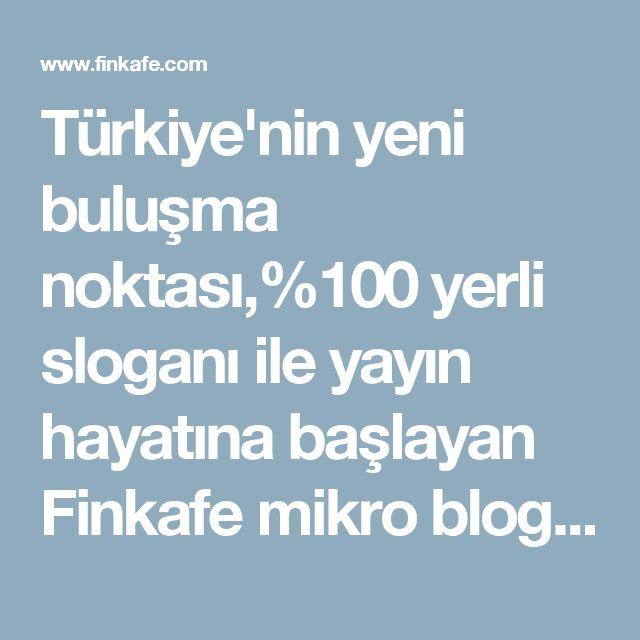 Türkiye'nin yeni buluşma noktası,%100 yerli sloganı ile yayın hayatına başlayan Finkafe mikro blog platformu
