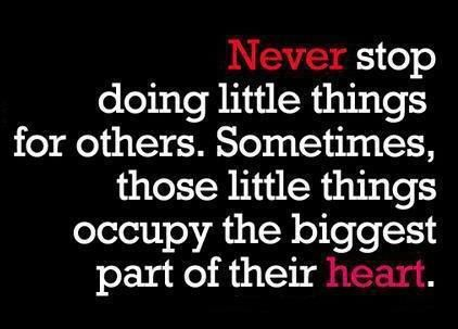 Never stop Doing little things for others. Sometimes those little things occupy