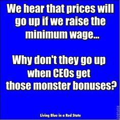 We hear that prices will go up if we raise the minimum wage...Why don't they go up when CEOs get those monster bonuses?
