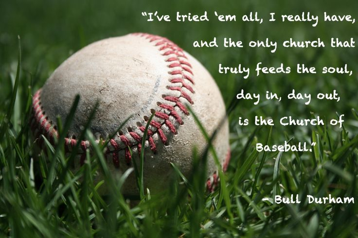 """I've tried 'em all, I really have, and the only church that truly feeds the soul, day in, day out, is the Church of Baseball"" - Bull Durham"