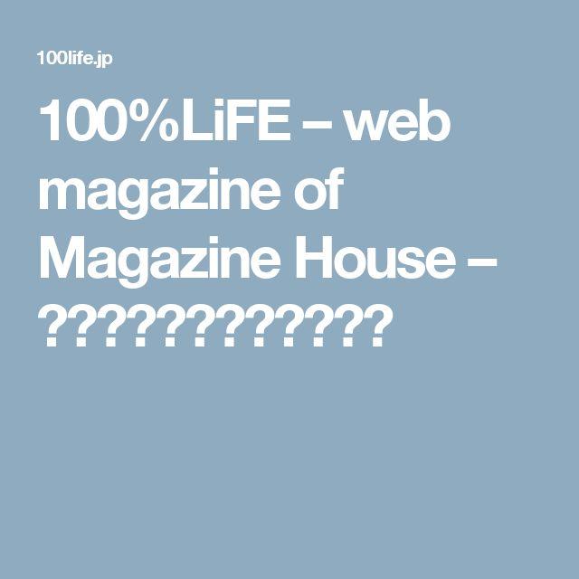 100%LiFE – web magazine of Magazine House – スタイルのある家と暮らし