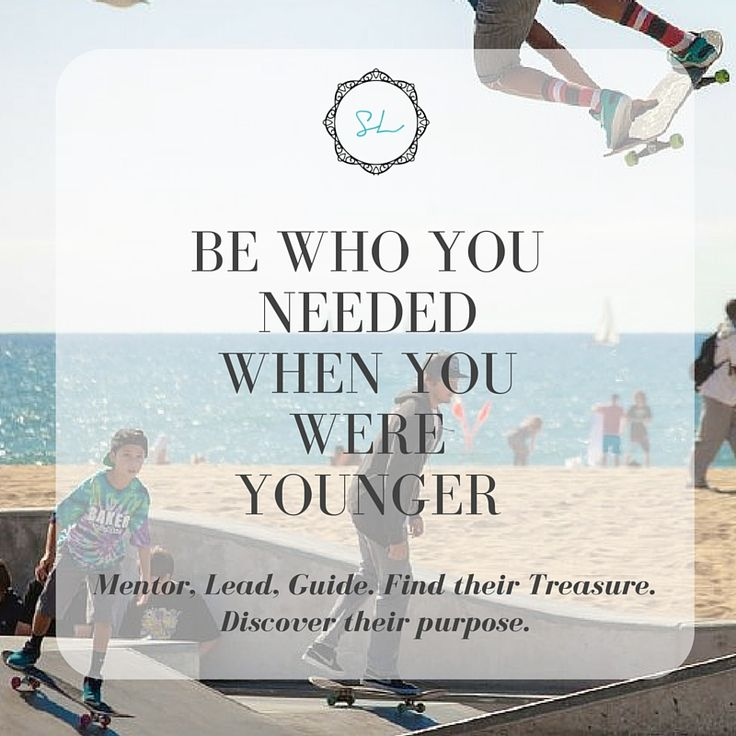 Be who You Needed when You were Younger! #mentor #lead #guide #treasure #talents #purpose #inspiration #lifecoaching