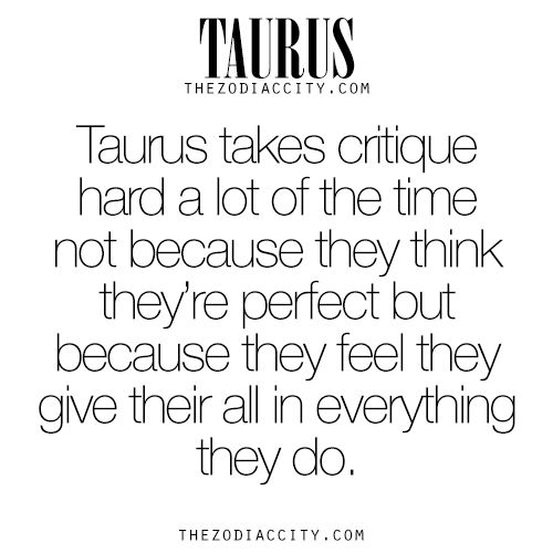 Zodiac Taurus facts. Taurus takes critique hard a lot of the time not because they think they're perfect but because they feel they give their all in everythingthey do. For much more on the zodiac signs, click here.