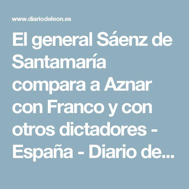El general Sáenz de Santamaría compara a Aznar con Franco y con otros dictadores - España - Diario de León