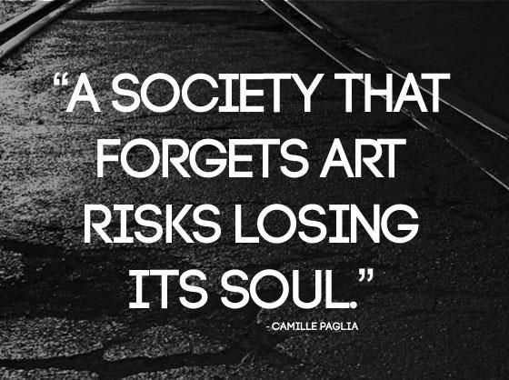 A SOCIETY THAT FORGETS ART RISKS LOSING ITS SOUL!