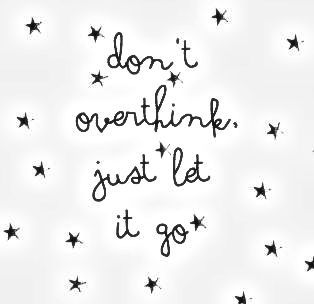 One of my biggest things is that I over think everything time to let it go and enjoy life time to relax
