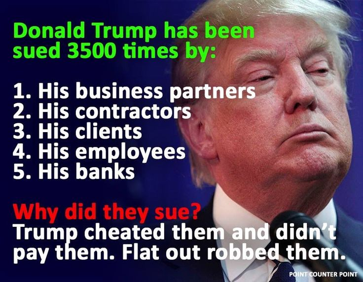 Donald Trump has been sued 3,500 times by his business partners, his contractors, his clients, his employees, his banks. Why did they sue? Trump cheated them and didn't pay them. Flat out robbed them.