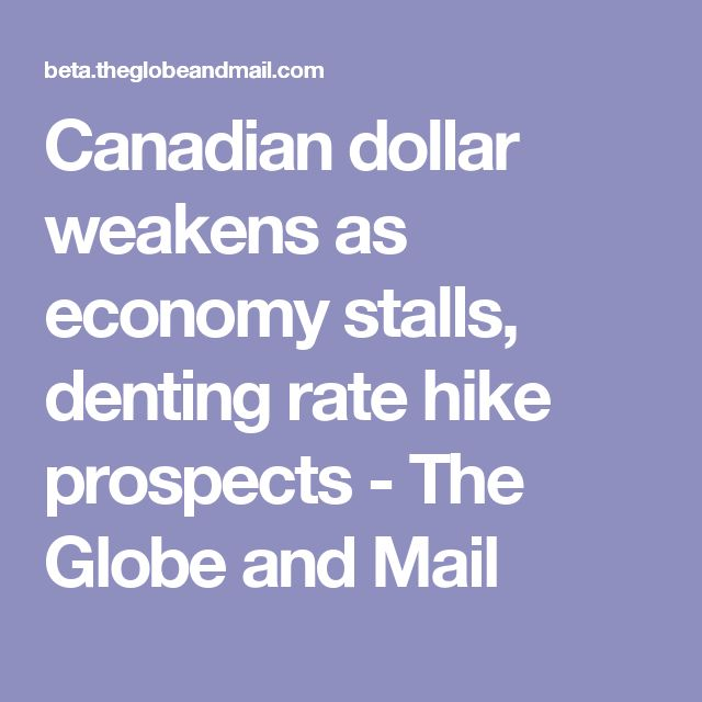Canadian dollar weakens as economy stalls, denting rate hike prospects - The Globe and Mail