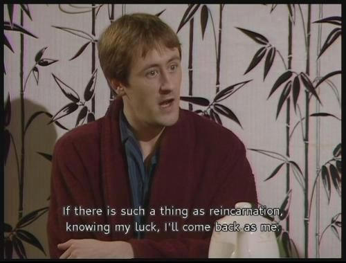 If There Is Such A Thing As Reincarnation – Only Fools and Horses Quote   http://onlyfoolsandhorsesquotes.com/if-there-is-such-a-thing-as-reincarnation