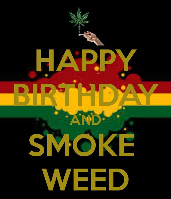 Happy Birthday Weed | HAPPY BIRTHDAY AND SMOKE WEED - KEEP ...