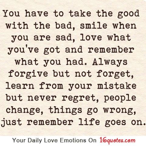 You have to take the good with the bad, smile when you are sad, love what you're got and remember what you had. Always forgive but not forget, learn from your mistake but never regret, people change, things go wrong, just remember life goes on.