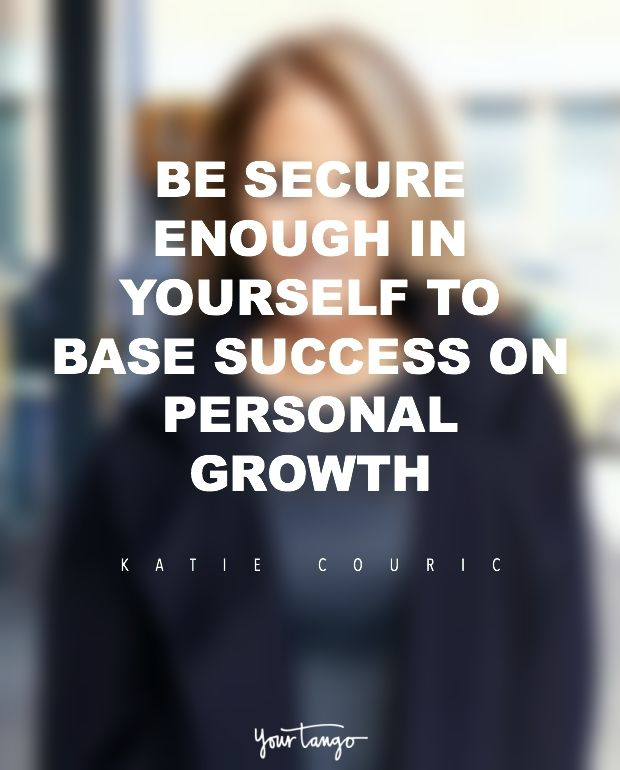 """""""Be secure enough in yourself to base success on personal growth."""" — Katie Couric"""