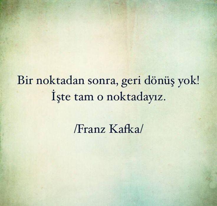 Bir noktadan sonra geri dönüş yok! İşte tam o noktadayız. - Franz Kafka