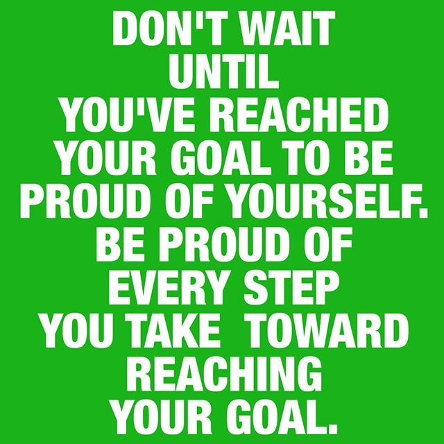 Be proud of every step you take toward reaching your goal!