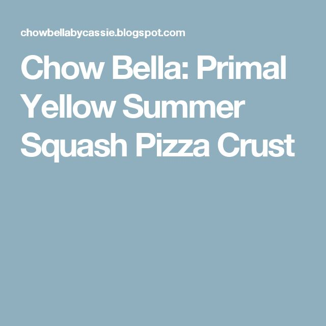 Chow Bella: Primal Yellow Summer Squash Pizza Crust