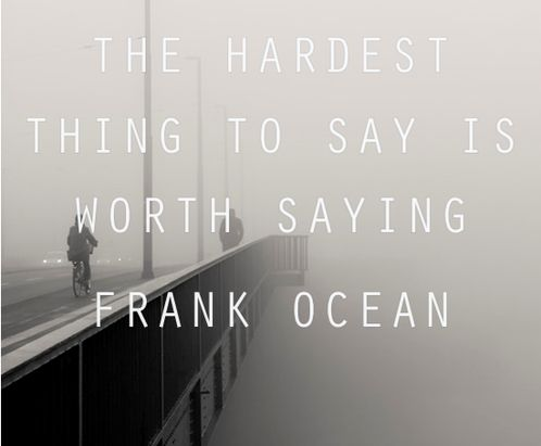The hardest thing to say is worth saying. | Frank Ocean Picture Quotes | Quoteswave