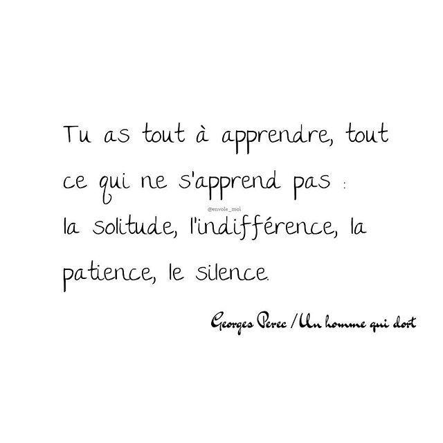 Tu as tout à apprendre, tout ce qui ne s'apprend pas : la solitude, l'indifférence, la patience, le silence.